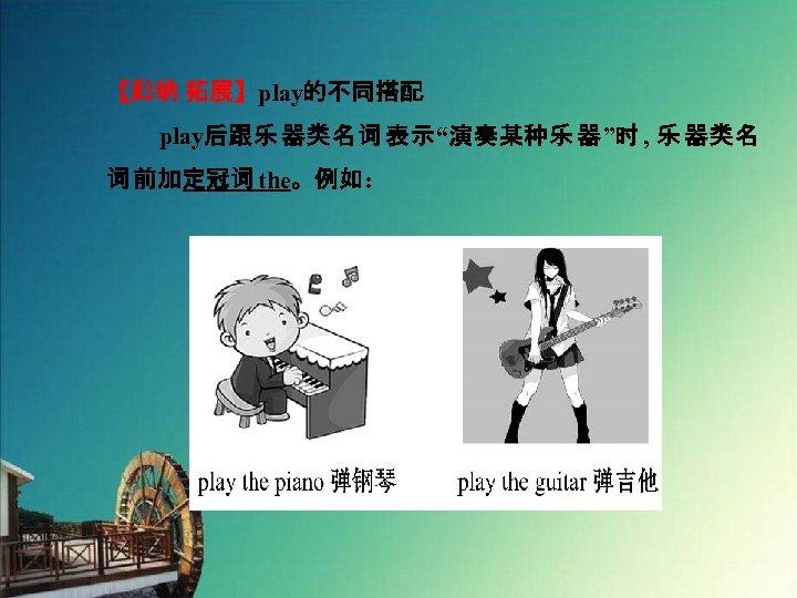 """【归纳 拓展】play的不同搭配   play后跟乐 器类名词 表示""""演奏某种乐 器""""时 , 乐 器类名 词 前加定冠词 the。例如:"""