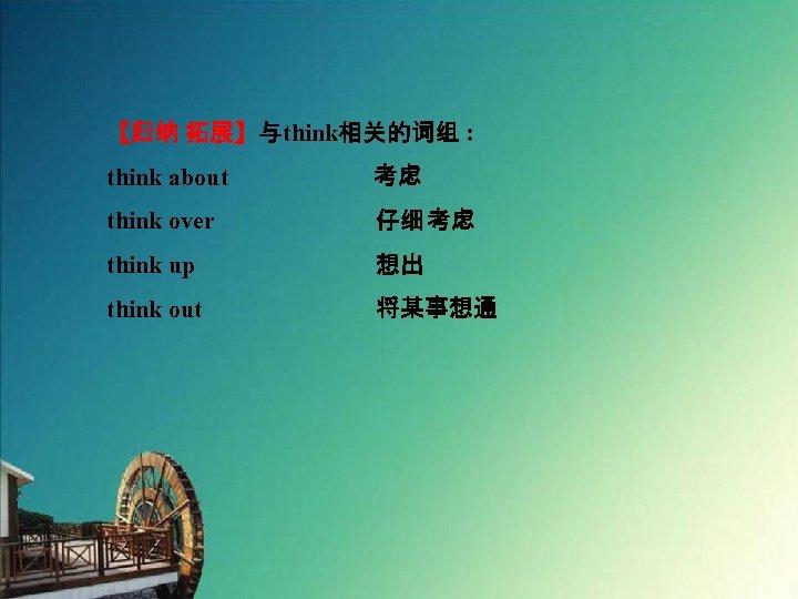 【归纳 拓展】与think相关的词组 : think about      考虑 think over 仔细 考虑 think up 想出 think out
