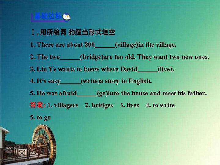 Ⅰ. 用所给词 的适当形式填空 1. There about 800   (village)in the village. 2. The two   (bridge)are too old.