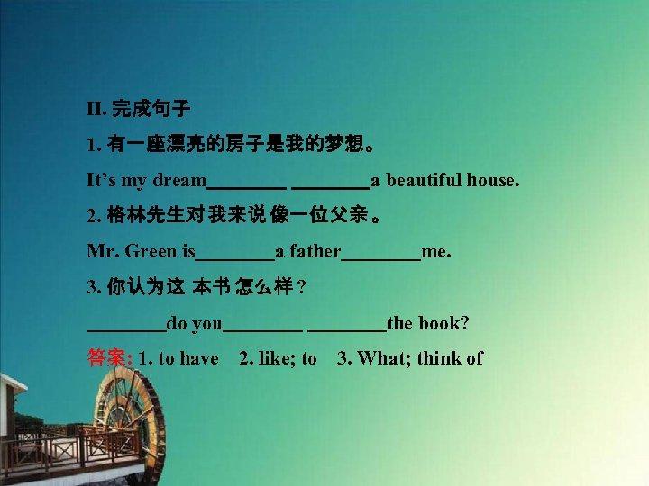 Ⅱ. 完成句子 1. 有一座漂亮的房子是我的梦想。 It's my dream    a beautiful house. 2. 格林先生对 我来说 像一位父亲 。