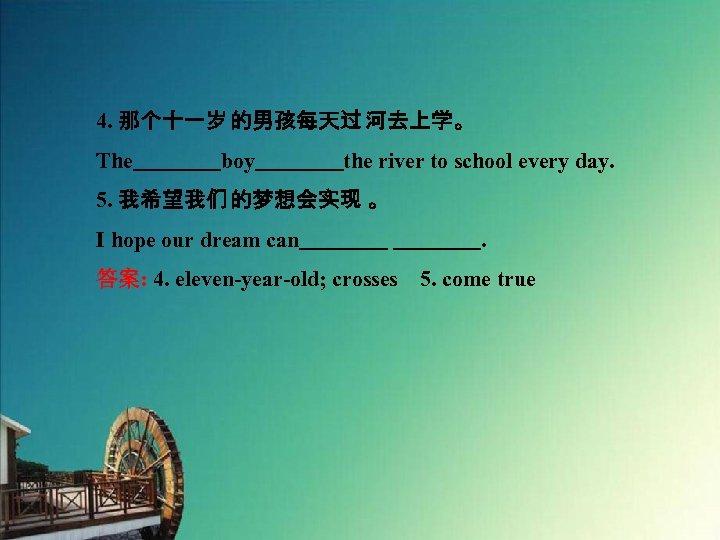 4. 那个十一岁 的男孩每天过 河去上学。 The    boy    the river to school every day. 5. 我希望我们 的梦想会实现 。