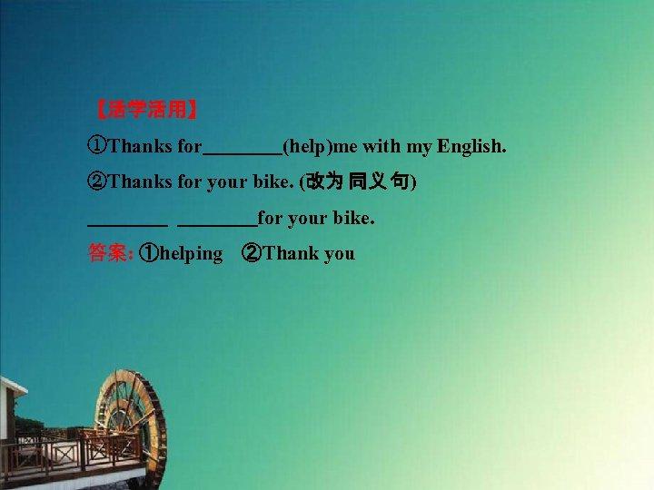 【活学活用】 ①Thanks for    (help)me with my English. ②Thanks for your bike. (改为 同义 句)     for