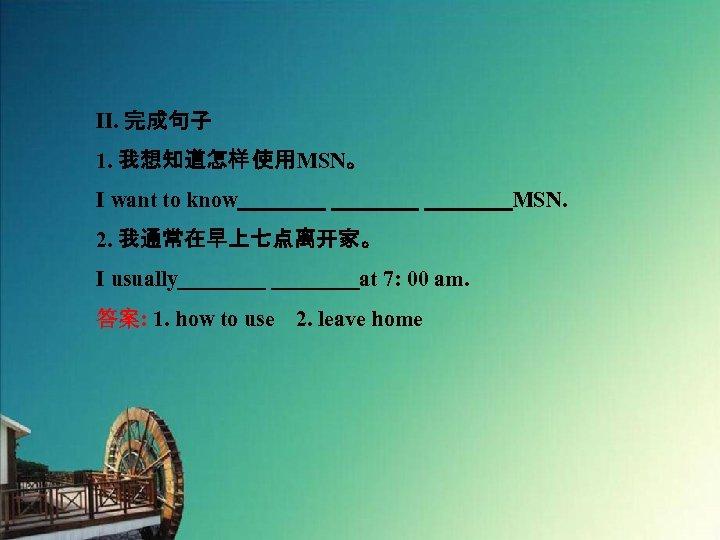 Ⅱ. 完成句子 1. 我想知道怎样 使用MSN。 I want to know    MSN. 2. 我通常在早上七点离开家。 I usually    at 7: