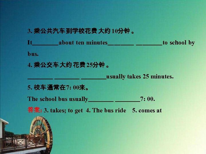 3. 乘公共汽车 到学校花费 大约 10分钟 。 It    about ten minutes    to school by bus. 4. 乘公交车