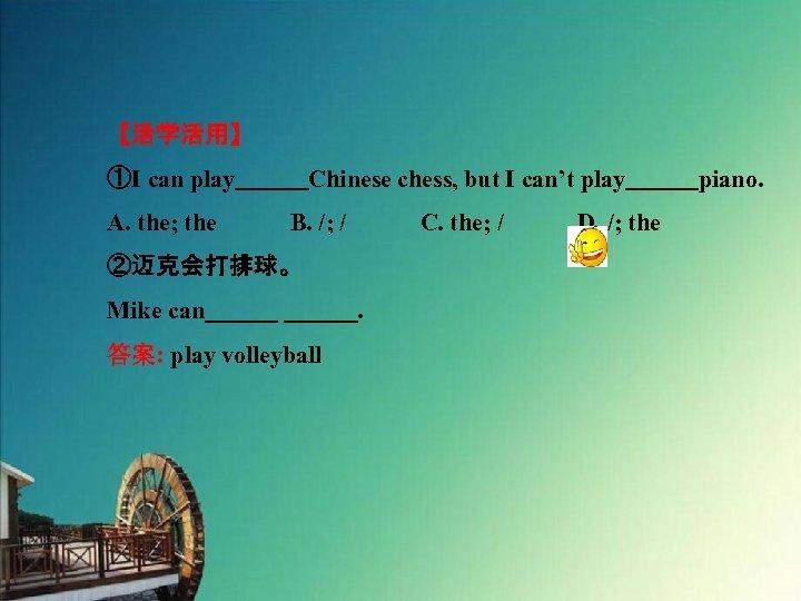 【活学活用】 ①I can play   Chinese chess, but I can't play   piano. A. the; the   B. /; /   C.