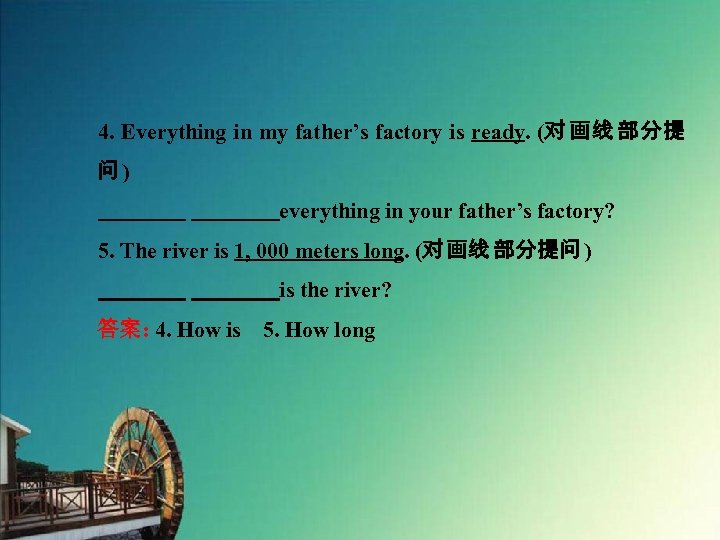 4. Everything in my father's factory is ready. (对 画线 部分提 问)     everything in