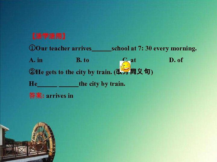 【活学活用】 ①Our teacher arrives   school at 7: 30 every morning. A. in     B. to     C. at     D. of