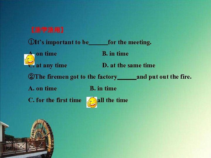 【活学活用】 ①It's important to be   for the meeting. A. on time       B. in time C. at
