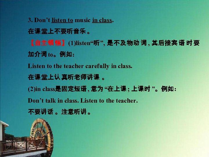 "3. Don't listen to music in class. 在课 堂上不要听音乐 。 【自主领 悟】(1)listen""听"", 是不及物动 词"