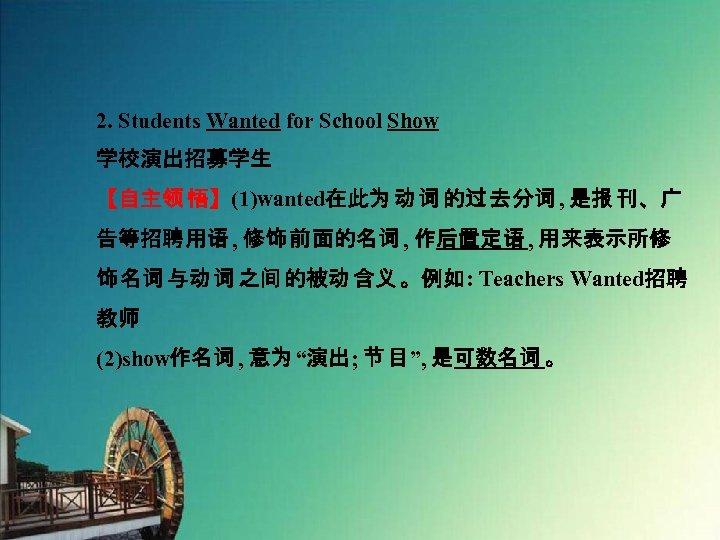 2. Students Wanted for School Show 学校演出招募学生 【自主领 悟】(1)wanted在此为 动 词 的过 去分词 ,