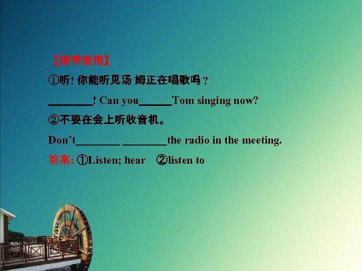 【活学活用】 ①听! 你能听见汤 姆正在唱歌吗 ?     ! Can you   Tom singing now? ②不要在会上听收音机。 Don't    the radio in