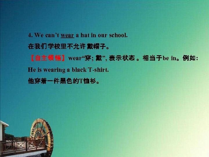 """4. We can't wear a hat in our school. 在我们 学校里不允许 戴帽子。 【自主领 悟】wear""""穿;"""