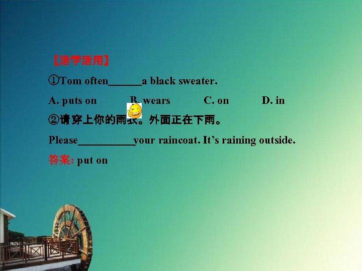 【活学活用】 ①Tom often   a black sweater. A. puts on   B. wears   C. on   D. in ②请 穿上你的雨衣。外面正在下雨。 Please     your