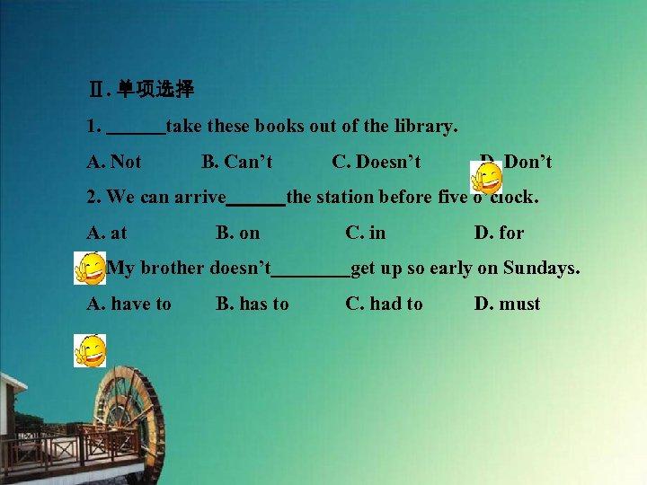 Ⅱ. 单项选择 1.    take these books out of the library. A. Not   B. Can't   C. Doesn't   D.