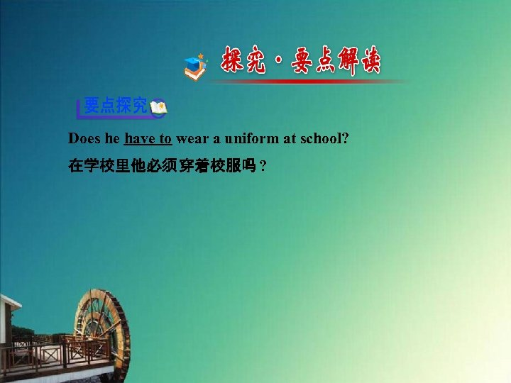 Does he have to wear a uniform at school? 在学校里他必须 穿着校服吗 ?