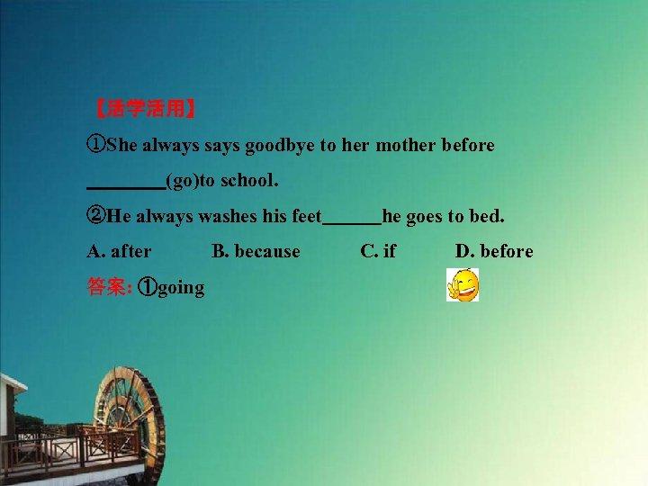 【活学活用】 ①She always says goodbye to her mother before     (go)to school. ②He always washes