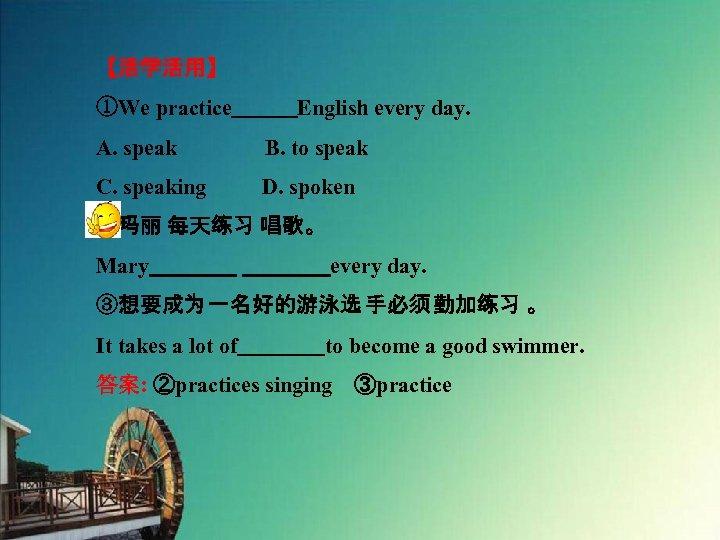 【活学活用】 ①We practice   English every day. A. speak    B. to speak C. speaking D. spoken ②玛丽