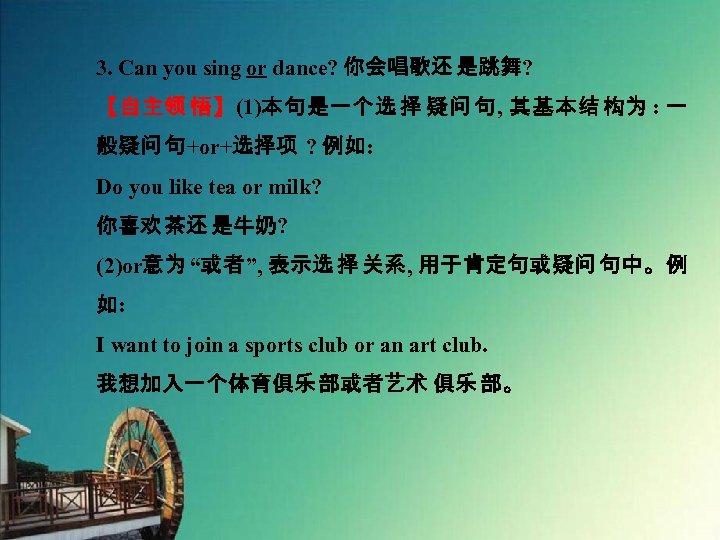 3. Can you sing or dance? 你会唱歌还 是跳舞? 【自主领 悟】(1)本句是一个选 择 疑问 句, 其基本结