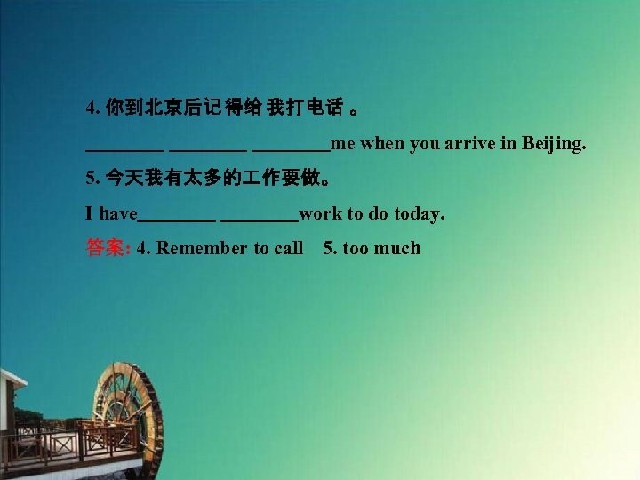 4. 你到北京后记 得给 我打电话 。     me when you arrive in Beijing. 5. 今天我有太多的 作要做。