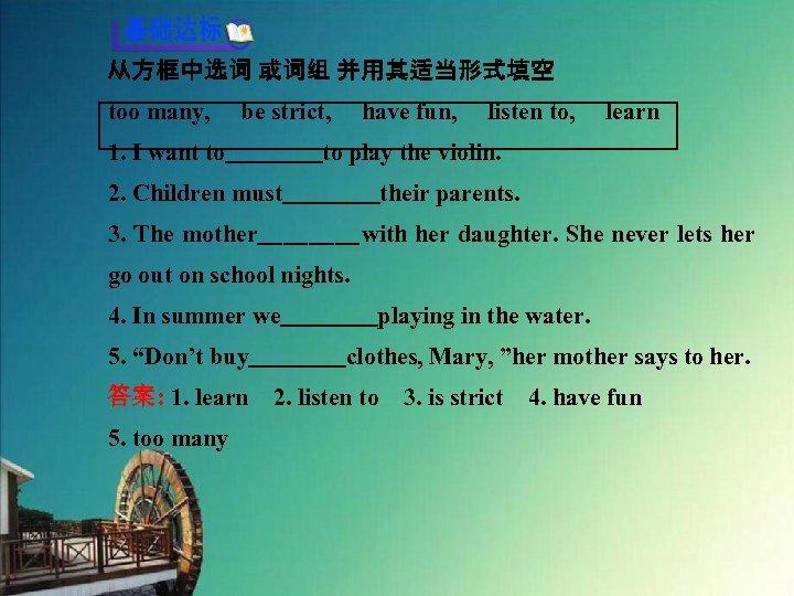 从方框中选词 或词组 并用其适当形式填空 too many,  be strict,  have fun,  listen to,  learn 1. I