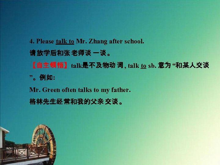 4. Please talk to Mr. Zhang after school. 请 放学后和张 老师谈 一谈 。 【自主领
