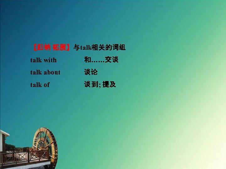 【归纳 拓展】与talk相关的词组 talk with    和……交谈 talk about 谈论 talk of 谈 到; 提及