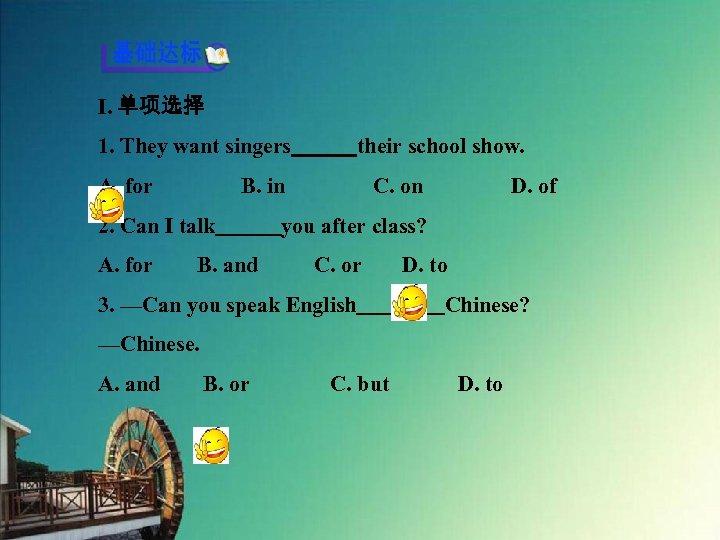Ⅰ. 单项选择 1. They want singers   their school show. A. for    B. in    C. on    D. of 2.