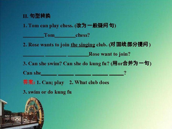 Ⅱ. 句型转换 1. Tom can play chess. (改为 一般疑问 句)     Tom    chess? 2. Rose wants