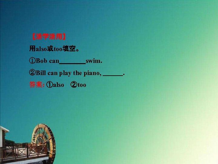 【活学活用】 用also或too填空。 ①Bob can    swim. ②Bill can play the piano,    . 答案: ①also ②too