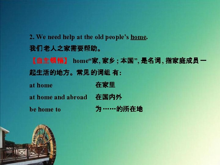 """2. We need help at the old people's home. 我们 老人之家需要帮助。 【自主领 悟】 home""""家,"""