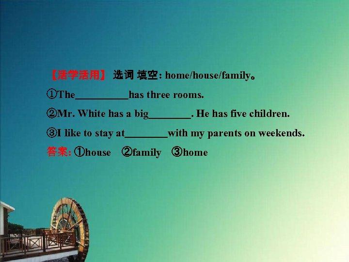 【活学活用】 选词 填空: home/house/family。 ①The     has three rooms. ②Mr. White has a big    . He has