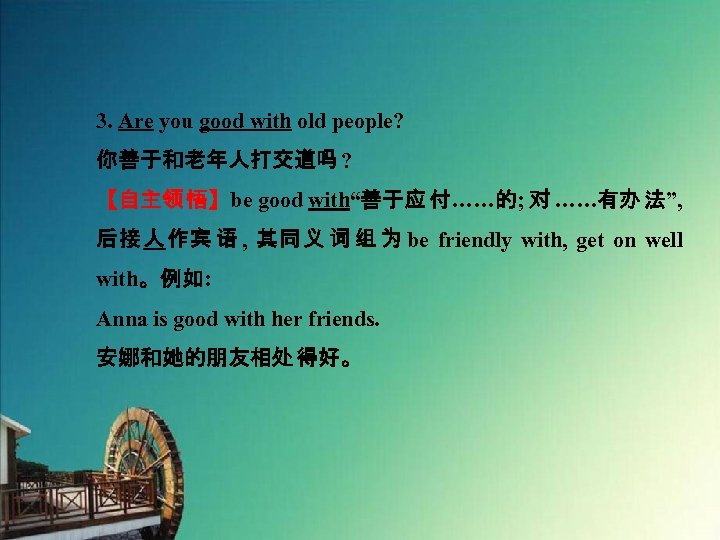 """3. Are you good with old people? 你善于和老年人打交道吗 ? 【自主领 悟】be good with""""善于应 付……的;"""
