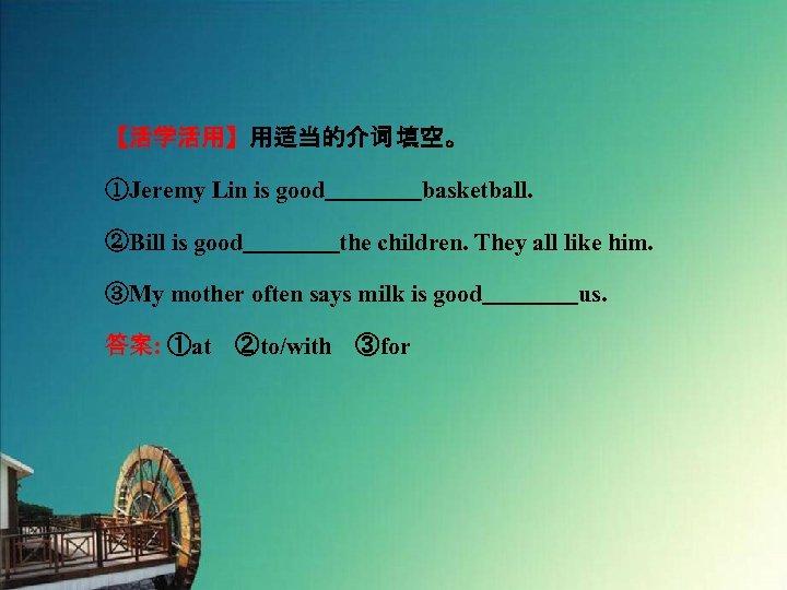 【活学活用】用适当的介词 填空。 ①Jeremy Lin is good    basketball. ②Bill is good    the children. They all like him.