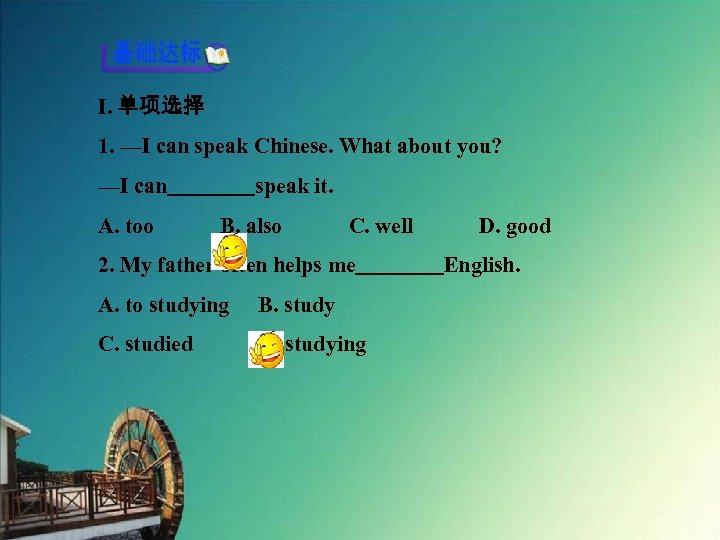 Ⅰ. 单项选择 1. —I can speak Chinese. What about you? —I can    speak it. A.