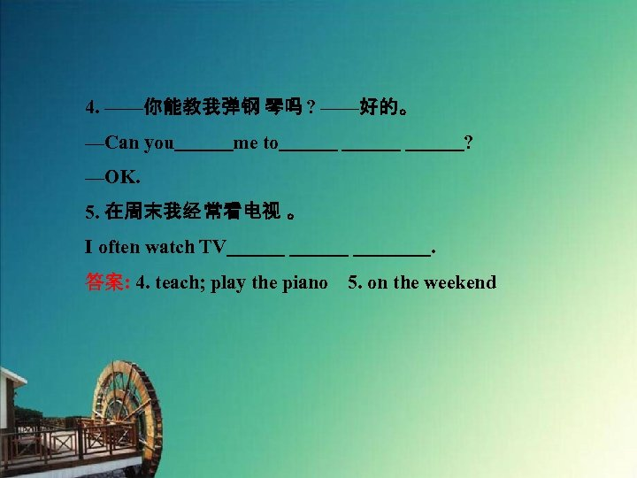 4. ——你能教我弹钢 琴吗 ? ——好的。 —Can you   me to       ? —OK. 5. 在周末我经 常看电视 。