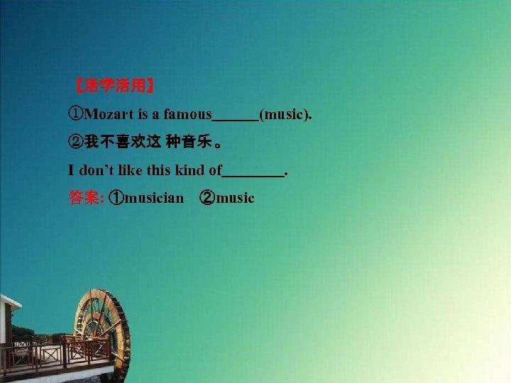 【活学活用】 ①Mozart is a famous   (music). ②我不喜欢这 种音乐 。 I don't like this kind of    .