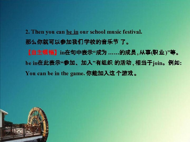 "2. Then you can be in our school music festival. 那么你就可以参加我们 学校的音乐节 了。 【自主领悟】in在句中表示""成为……的成员,"