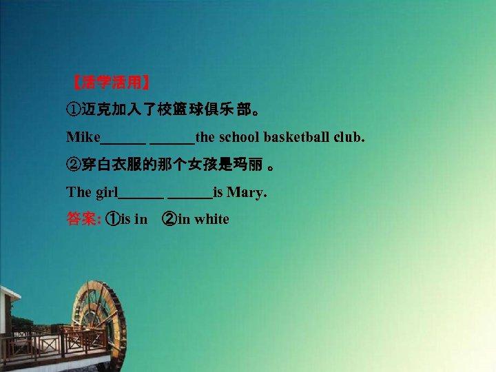 【活学活用】 ①迈克加入了校篮 球俱乐 部。 Mike       the school basketball club. ②穿白衣服的那个女孩是玛丽 。 The girl       is
