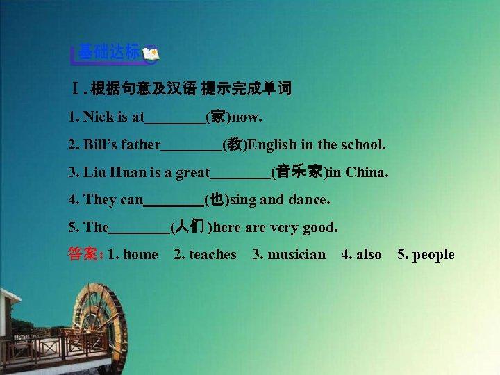 Ⅰ. 根据句意及汉语 提示完成单词 1. Nick is at    (家)now. 2. Bill's father    (教)English in the school. 3.