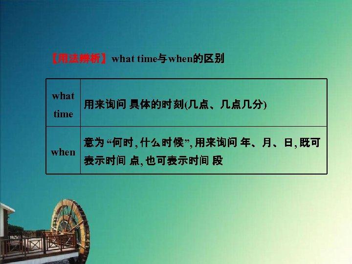 """【用法辨析】what time与when的区别 what time when 用来询问 具体的时 刻(几点、几点几分) 意为 """"何时 , 什么时 候"""", 用来询问"""