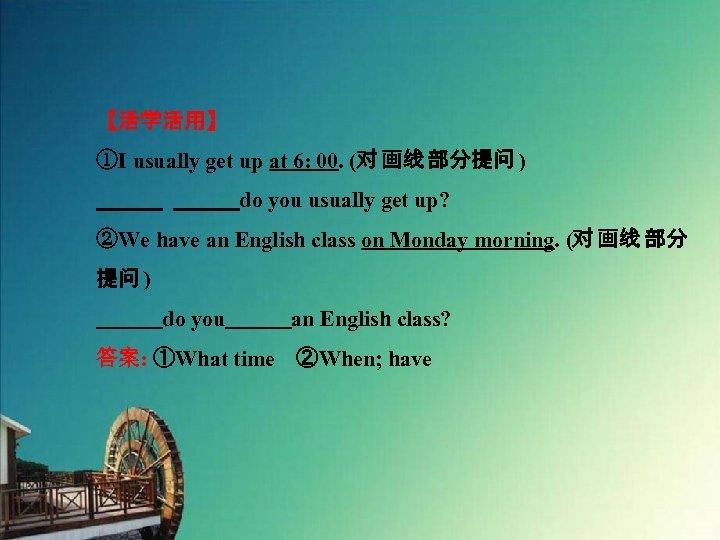 【活学活用】 ①I usually get up at 6: 00. (对 画线 部分提问 )    do you