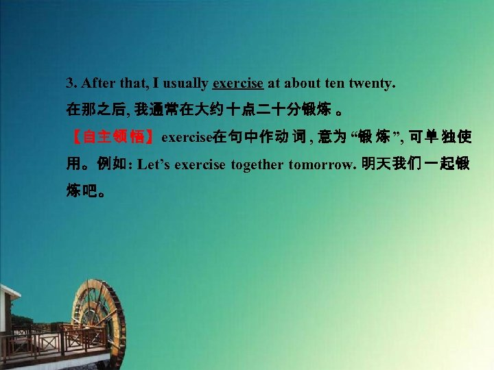 3. After that, I usually exercise at about ten twenty. 在那之后, 我通常在大约 十点二十分锻炼 。
