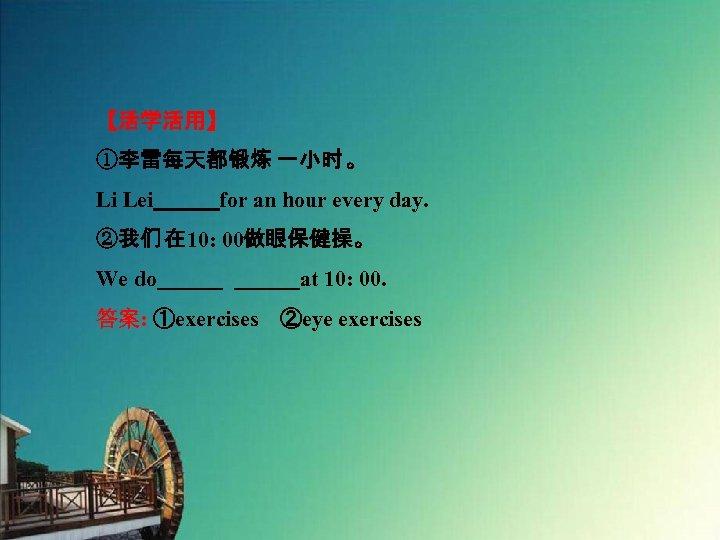 【活学活用】 ①李雷每天都锻炼 一小时 。 Li Lei   for an hour every day. ②我们 在 10: 00做眼保健操。
