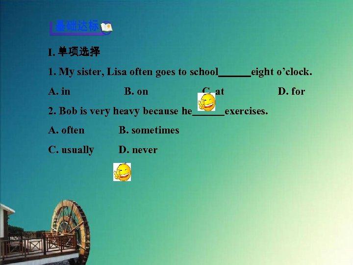 Ⅰ. 单项选择 1. My sister, Lisa often goes to school   eight o'clock. A. in     B. on     C.