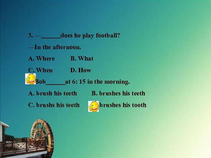 3. —   does he play football? —In the afternoon. A. Where B. What C. When