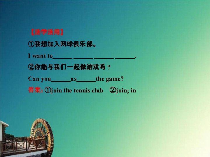 【活学活用】 ①我想加入网球俱乐 部。 I want to           . ②你能与我们 一起做游戏吗 ? Can you   us   the game?