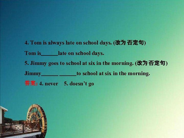 4. Tom is always late on school days. (改为 否定句) Tom is   late on school