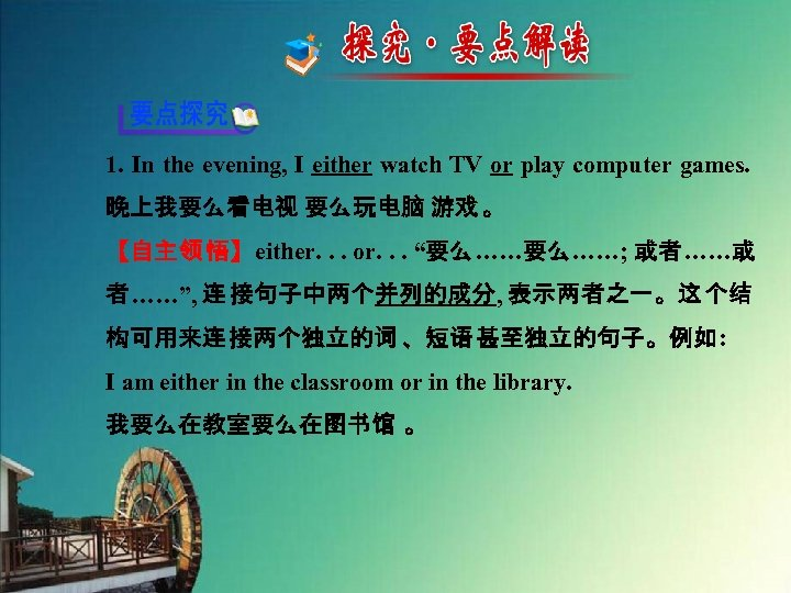 1. In the evening, I either watch TV or play computer games. 晚上我要么看电视 要么玩电脑