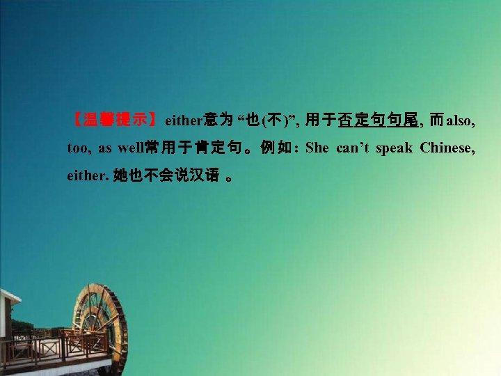 """【温馨提示】either意为 """"也(不)"""", 用于否定句句尾, 而also, too, as well常用于肯定句。例如: She can't speak Chinese, either. 她也不会说汉语 。"""
