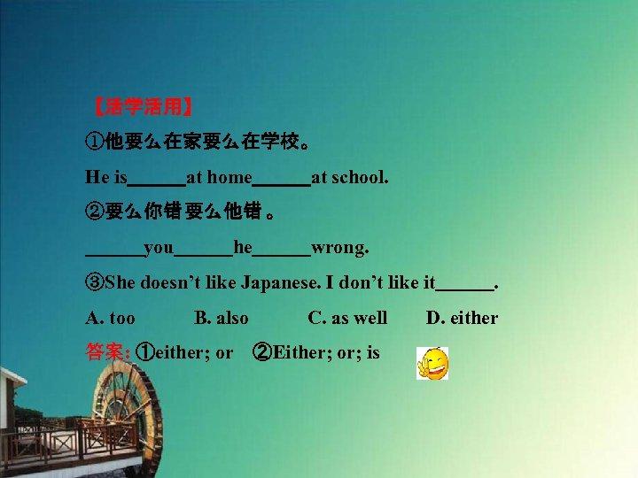 【活学活用】 ①他要么在家要么在学校。 He is   at home   at school. ②要么你错 要么他错 。    you   he   wrong. ③She doesn't like Japanese.